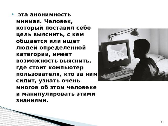 эта анонимность мнимая. Человек, который поставил себе цель выяснить, с кем общается или ищет людей определенной категории, имеет возможность выяснить, где стоит компьютер пользователя, кто за ним сидит, узнать очень многое об этом человеке и манипулировать этими знаниями.