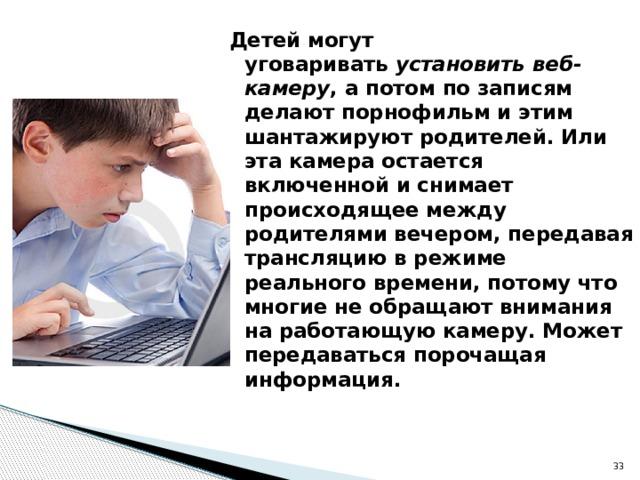 Детей могут уговаривать установить веб-камеру , а потом по записям делают порнофильм и этим шантажируют родителей. Или эта камера остается включенной и снимает происходящее между родителями вечером, передавая трансляцию в режиме реального времени, потому что многие не обращают внимания на работающую камеру. Может передаваться порочащая информация.