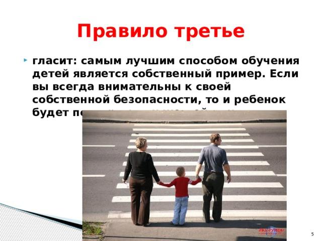Правило третье гласит: самым лучшим способом обучения детей является собственный пример. Если вы всегда внимательны к своей собственной безопасности, то и ребенок будет повторять эти же действия.