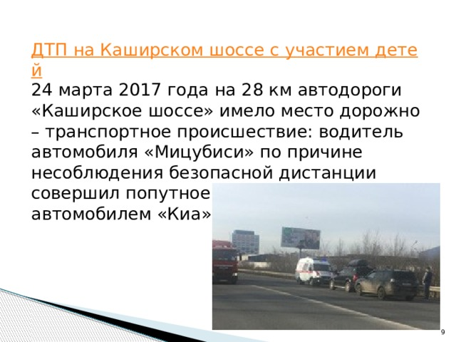 ДТП на Каширском шоссе с участием детей 24 марта 2017 года на 28 км автодороги «Каширское шоссе» имело место дорожно – транспортное происшествие: водитель автомобиля «Мицубиси» по причине несоблюдения безопасной дистанции совершил попутное столкновение с автомобилем «Киа».