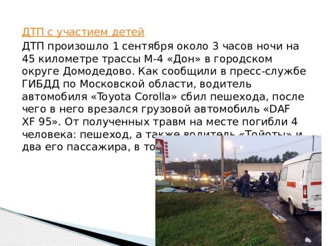 ДТП с участием детей ДТПпроизошло 1 сентября около 3 часовночи на 45 километре трассы М-4 «Дон»вгородском округеДомодедово. Как сообщиливпресс-службе ГИБДД по Московской области,водитель автомобиля «Toyota Corolla» сбил пешехода, после чеговнеговрезался грузовой автомобиль «DAF XF 95». От полученных травм на месте погибли 4 человека: пешеход, а также водитель «Тойоты» и два его пассажира, в том числе ребенок.