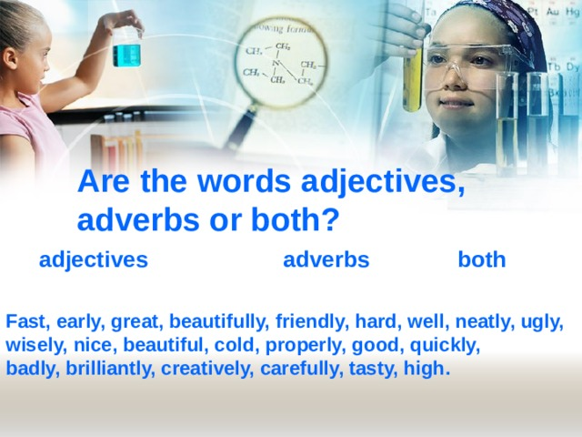 Are the words adjectives, adverbs or both? adjectives adverbs both Fast, early, great, beautifully, friendly, hard, well, neatly, ugly, wisely, nice, beautiful, cold, properly, good, quickly, badly, brilliantly, creatively, carefully, tasty, high .
