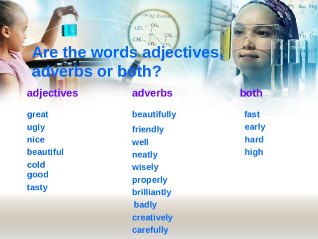 Are the words adjectives, adverbs or both? adjectives both adverbs fast great  beautifully early ugly friendly hard nice well high beautiful neatly cold wisely good properly tasty brilliantly badly creatively carefully