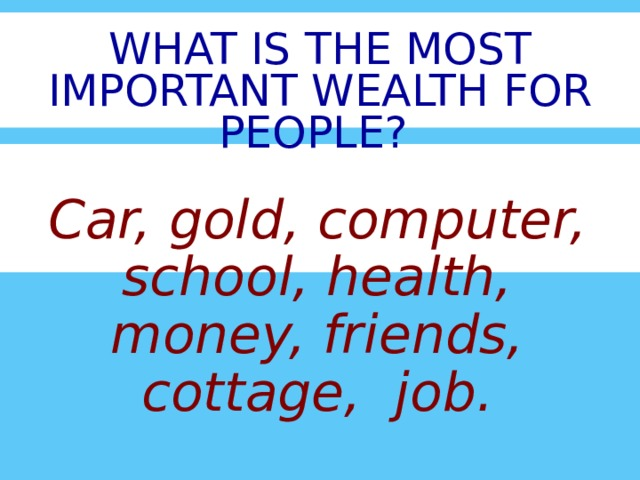 WHAT IS THE MOST IMPORTANT WEALTH FOR  PEOPLE ? Car, gold, computer, school, health, money, friends, cottage, job.