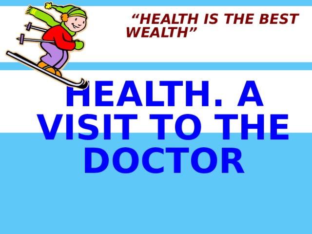 """"""" HEALTH IS THE BEST WEALTH""""     HEALTH. A VISIT TO THE DOCTOR"""