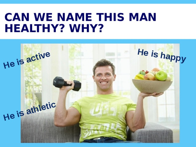 He is active He is happy He is athletic CAN WE NAME THIS MAN HEALTHY? WHY?
