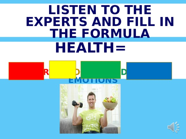 LISTEN TO THE EXPERTS AND FILL IN THE FORMULA HEALTH=   SPORT + FOOD + MEDICINE + EMOTIONS