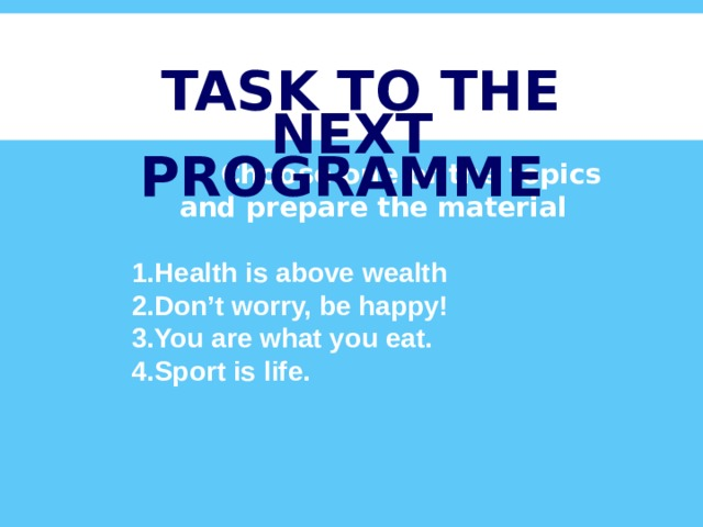 TASK TO THE NEXT PROGRAMME  Choose one of the topics and prepare the material  Health is above wealth Don't worry, be happy! You are what you eat. Sport is life.