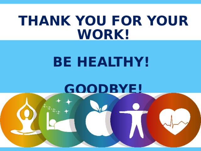 THANK YOU FOR YOUR WORK!   BE HEALTHY!   GOODBYE!