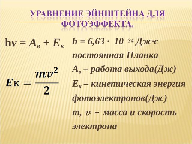 h = 6,63 · 10 -34  Дж·с постоянная Планка A в – работа выхода(Дж) Е к – кинетическая энергия фотоэлектронов(Дж) m, 𝓿 – масса и скорость электрона   h ν = A в + E к