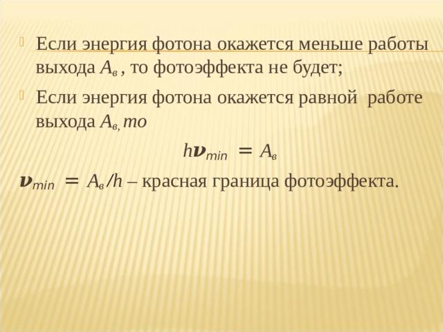 Если энергия фотона окажется меньше работы выхода А в , то фотоэффекта не будет; Если энергия фотона окажется равной работе выхода А в, то