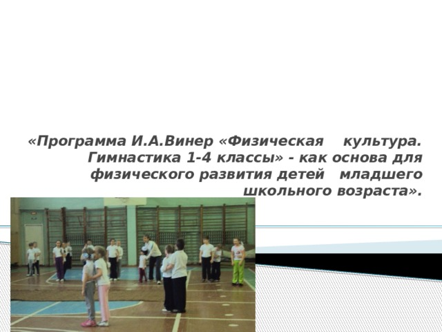 «Программа И.А.Винер «Физическая культура. Гимнастика 1-4 классы» - как основа для физического развития детей младшего школьного возраста».