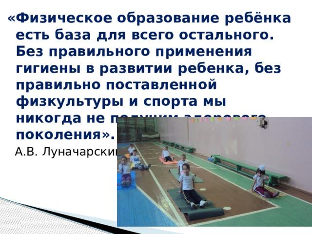 «Физическое  образование ребёнка есть база для всего остального. Без правильного применения гигиены в развитии ребенка, без правильно поставленной физкультуры и спорта мы никогда не получим здорового поколения».   А.В. Луначарский