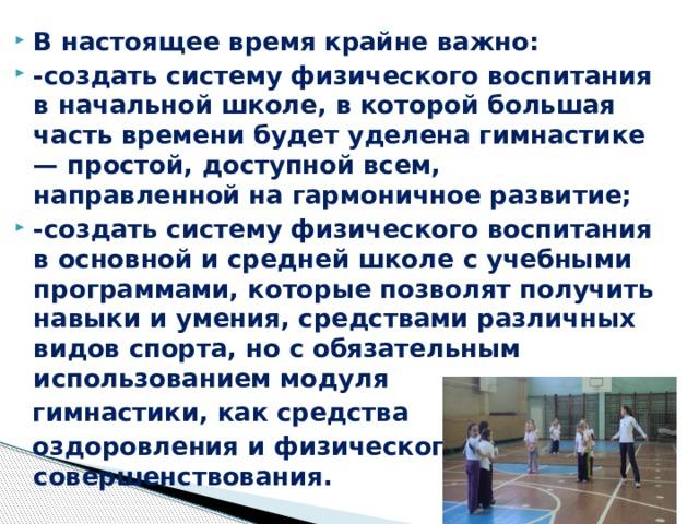 В настоящее время крайне важно: -создать систему физического воспитания в начальной школе, в которой большая часть времени будет уделена гимнастике — простой, доступной всем, направленной на гармоничное развитие; -создать систему физического воспитания в основной и средней школе с учебными программами, которые позволят получить навыки и умения, средствами различных видов спорта, но с обязательным использованием модуля