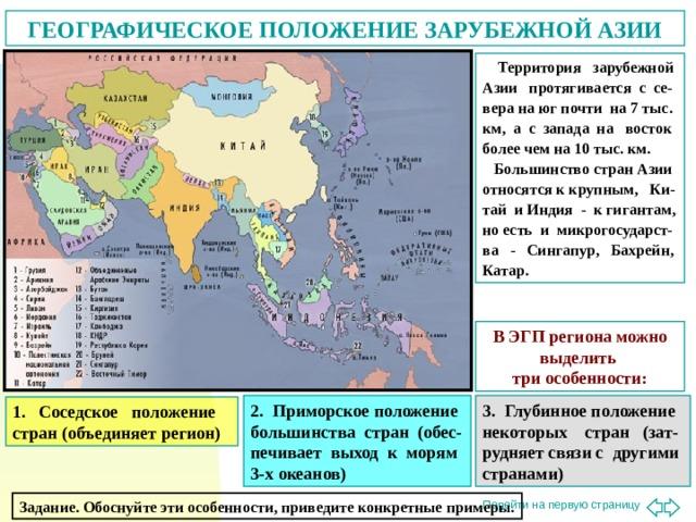 ГЕОГРАФИЧЕСКОЕ ПОЛОЖЕНИЕ ЗАРУБЕЖНОЙ АЗИИ  Территория зарубежной Азии протягивается с се-вера на юг почти на 7 тыс. км, а с запада на восток более чем на 10 тыс. км.  Большинство стран Азии относятся к крупным, Ки-тай и Индия - к гигантам, но есть и микрогосударст-ва - Сингапур, Бахрейн, Катар. В ЭГП региона можно выделить три особенности: 2. Приморское положение большинства стран (обес-печивает выход к морям 3-х океанов) 3. Глубинное положение некоторых стран (зат-рудняет связи с другими странами) 1. Соседское положение стран (объединяет регион) Задание. Обоснуйте эти особенности, приведите конкретные примеры.