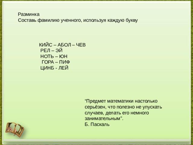 """Разминка  Составь фамилию ученного, используя каждую букву КИЙС – АБОЛ – ЧЕВ  РЕЛ – ЭЙ  НОТЬ – ЮН  ГОРА – ПИФ  ЦИНБ - ЛЕЙ """" Предмет математики настолько серьёзен, что полезно не упускать случаев, делать его немного занимательным"""". Б. Паскаль"""