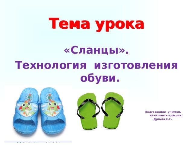 Тема урока Тема урока «Сланцы». Технология изготовления обуви. Подготовила учитель начальных классов : Драган Е.Г.