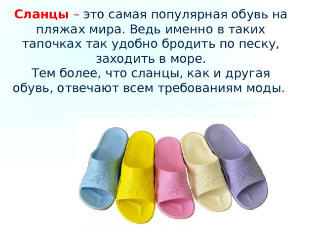 Сланцы – это самая популярная обувь на пляжах мира. Ведь именно в таких тапочках так удобно бродить по песку, заходить в море.  Тем более, что сланцы, как и другая обувь, отвечают всем требованиям моды. дизайнеры регулярно придумывают новые коллекции такой, казалось бы, простой обуви, как