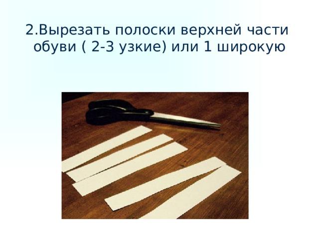 2.Вырезать полоски верхней части обуви ( 2-3 узкие) или 1 широкую