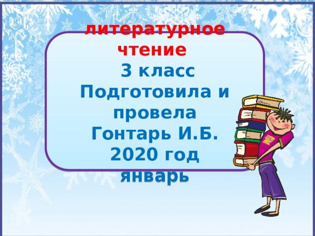 литературное чтение  3 класс Подготовила и провела Гонтарь И.Б. 2020 год январь