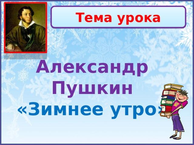 Тема урока Александр Пушкин «Зимнее утро»