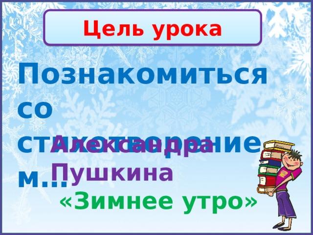 Цель урока Познакомиться со стихотворением… Александра Пушкина  «Зимнее утро»
