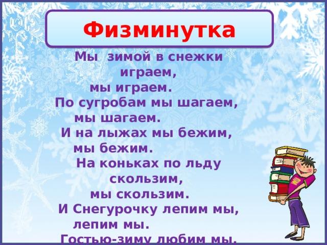 Физминутка Мы зимой в снежки играем,  мы играем.      По сугробам мы шагаем, мы шагаем.         И на лыжах мы бежим, мы бежим.          На коньках по льду скользим, мы скользим.    И Снегурочку лепим мы,  лепим мы.          Гостью-зиму любим мы, любим мы.