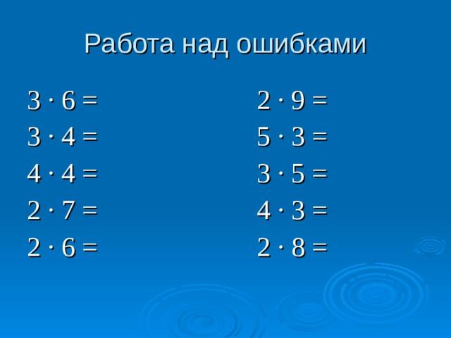 Работа над ошибками 3 ∙ 6 = 2 ∙ 9 = 3 ∙ 4 = 5 ∙ 3 = 4 ∙ 4 = 3 ∙ 5 = 2 ∙ 7 = 4 ∙ 3 = 2 ∙ 6 =  2 ∙ 8 =