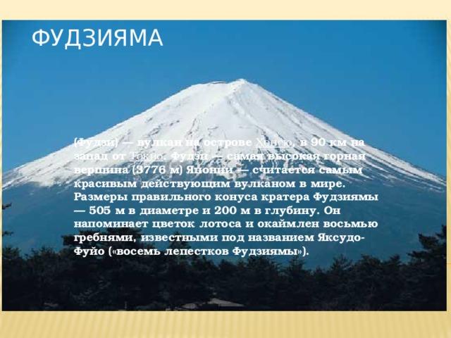 Фудзияма   (Фудзи) — вулкан на острове Хонсю , в 90 км на запад от Токио . Фудзи — самая высокая горная вершина (3776 м) Японии — считается самым красивым действующим вулканом в мире. Размеры правильного конуса кратера Фудзиямы — 505 м в диаметре и 200 м в глубину. Он напоминает цветок лотоса и окаймлен восьмью гребнями, известными под названием Яксудо-Фуйо («восемь лепестков Фудзиямы»).
