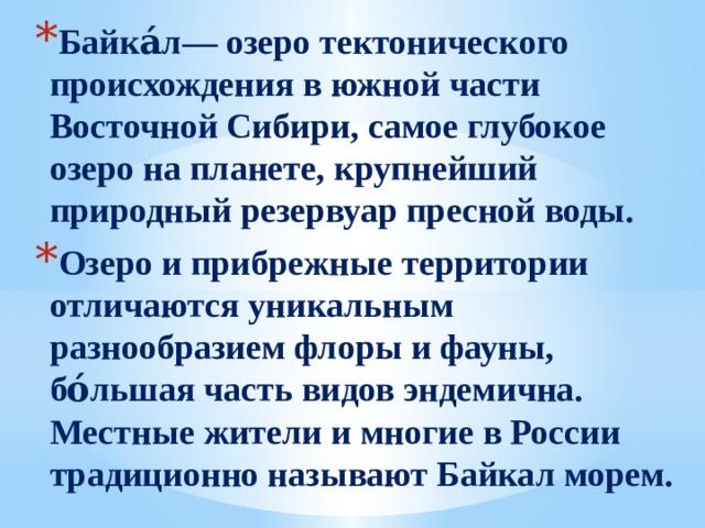 Байка́л— озеро тектонического происхождения в южной части Восточной Сибири, самое глубокое озеро на планете, крупнейший природный резервуар пресной воды. Озеро и прибрежные территории отличаются уникальным разнообразием флоры и фауны, бо́льшая часть видов эндемична. Местные жители и многие в России традиционно называют Байкал морем.