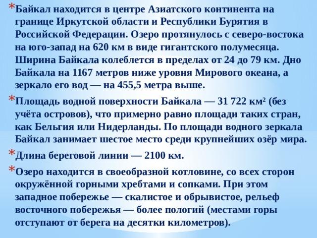 Байкал находится в центре Азиатского континента на границе Иркутской области и Республики Бурятия в Российской Федерации. Озеро протянулось с северо-востока на юго-запад на 620 км в виде гигантского полумесяца. Ширина Байкала колеблется в пределах от 24 до 79 км. Дно Байкала на 1167 метров ниже уровня Мирового океана, а зеркало его вод — на 455,5 метра выше. Площадь водной поверхности Байкала — 31 722 км² (без учёта островов), что примерно равно площади таких стран, как Бельгия или Нидерланды. По площади водного зеркала Байкал занимает шестое место среди крупнейших озёр мира. Длина береговой линии — 2100 км. Озеро находится в своеобразной котловине, со всех сторон окружённой горными хребтами и сопками. При этом западное побережье — скалистое и обрывистое, рельеф восточного побережья — более пологий (местами горы отступают от берега на десятки километров). Глубина Байкала в сравнении с глубинами Каспийского моря и озера Танганьика Байкал — самое глубокое озеро на Земле.