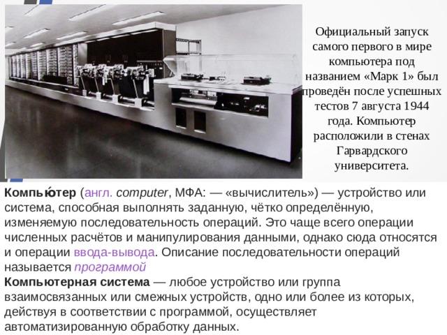 Официальный запуск самого первого в мире компьютера под названием «Марк 1» был проведён после успешных тестов 7 августа 1944 года. Компьютер расположили в стенах Гарвардского университета. Компью́тер ( англ.  computer ,МФА:— «вычислитель»)— устройство или система, способная выполнять заданную, чётко определённую, изменяемую последовательность операций. Это чаще всего операции численных расчётов и манипулирования данными, однако сюда относятся и операции ввода-вывода . Описание последовательности операций называется программой Компьютерная система — любое устройство или группа взаимосвязанных или смежных устройств, одно или более из которых, действуя в соответствии с программой, осуществляет автоматизированную обработку данных.