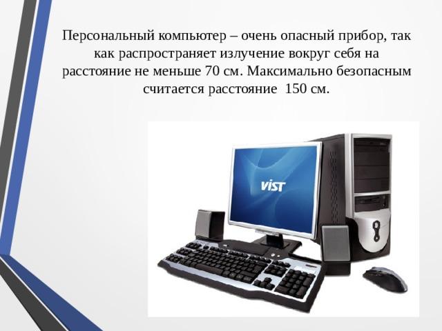 Персональный компьютер – очень опасный прибор, так как распространяет излучение вокруг себя на расстояние не меньше 70 см. Максимально безопасным считается расстояние 150 см.