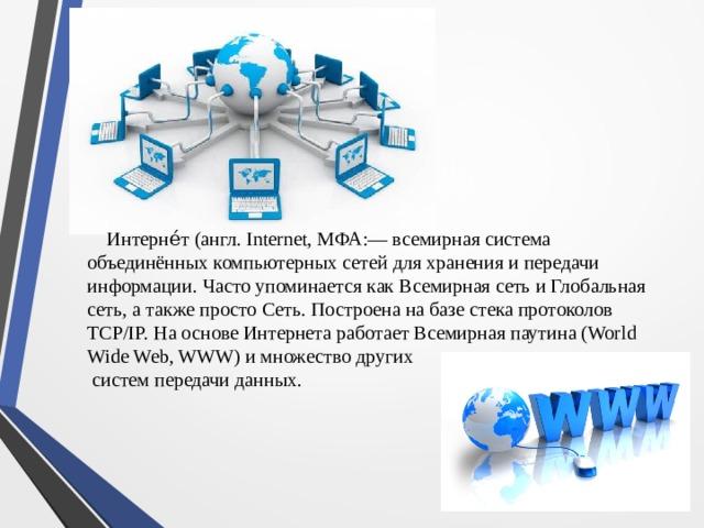 Интерне́т (англ. Internet, МФА:— всемирная система объединённых компьютерных сетей для хранения и передачи информации. Часто упоминается как Всемирная сеть и Глобальная сеть, а также просто Сеть. Построена на базе стека протоколов TCP/IP. На основе Интернета работает Всемирная паутина (World Wide Web, WWW) и множество других  систем передачи данных.