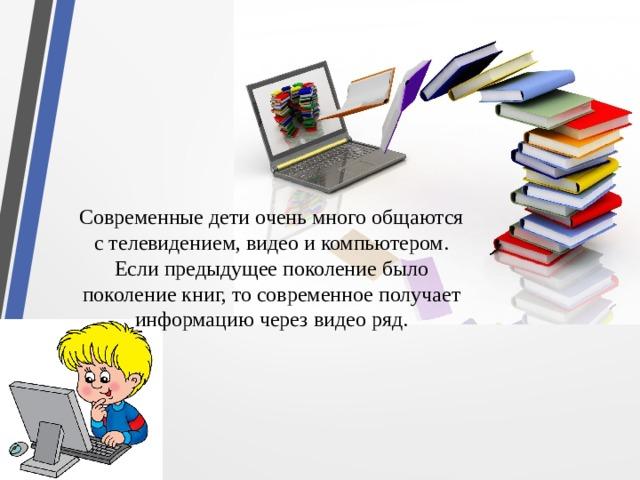 Современные дети очень много общаются с телевидением, видео и компьютером. Если предыдущее поколение было поколение книг, то современное получает информацию через видео ряд.
