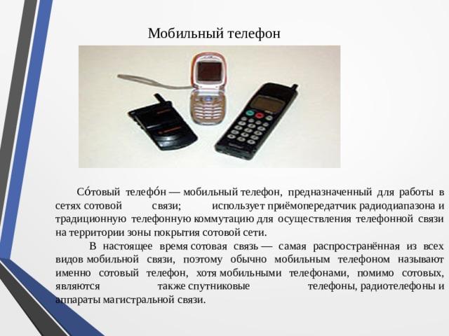 Мобильный телефон  Со́товый телефо́н—мобильныйтелефон, предназначенный для работы в сетяхсотовой связи; используетприёмопередатчикрадиодиапазонаи традиционную телефоннуюкоммутациюдля осуществления телефонной связи на территориизоны покрытиясотовой сети.  В настоящее времясотовая связь— самая распространённая из всех видовмобильной связи, поэтому обычно мобильным телефоном называют именно сотовый телефон, хотямобильными телефонами, помимо сотовых, являются такжеспутниковые телефоны,радиотелефоныи аппаратымагистральной связи.