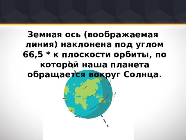 Земная ось (воображаемая линия) наклонена под углом 66,5 * к плоскости орбиты, по которой наша планета обращается вокруг Солнца.