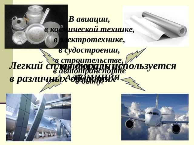 В авиации, в космической технике, в электротехнике, в судостроении, в строительстве, в автотранспорте в быту.   Легкий сплав дюраль используется в различных областях ПРИМЕНЕНИЕ АЛЮМИНИЯ