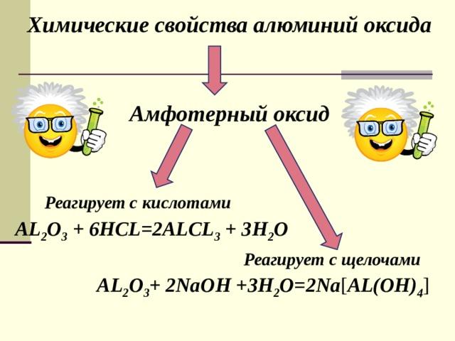 Химические свойства алюминий оксида Амфотерный оксид  Реагирует с кислотами AL 2 O 3 + 6HCL=2ALCL 3 + 3H 2 O Реагирует с щелочами AL 2 O 3 + 2NaOH +3H 2 O=2Na [ AL(OH) 4 ]