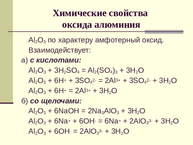 Химические свойства  оксида алюминия  Al 2 O 3  по характеру амфотерный оксид.  Взаимодействует: а) с кислотами:  Al 2 O 3 + 3H 2 SO 4 = Al 2 (SO 4 ) 3 + 3H 2 O  Al 2 O 3 + 6H + + 3SO 4 2- = 2Al 3+ + 3SO 4 2- + 3H 2 O  Al 2 O 3 + 6H + = 2Al 3+ + 3H 2 O б) со щелочами:  Al 2 O 3 + 6NaOH = 2Na 3 AlO 3 + 3H 2 O  Al 2 O 3 + 6Na + + 6OH - = 6Na + + 2AlO 3 3- + 3H 2 O  Al 2 O 3 + 6OH - = 2AlO 3 3- + 3H 2 O