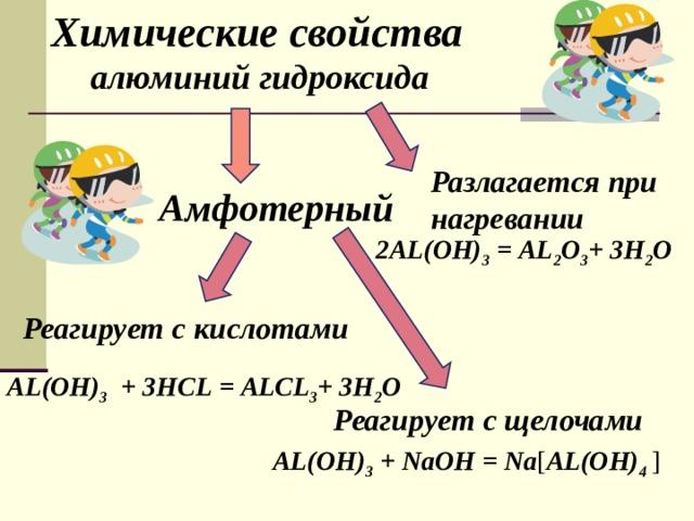 Химические свойства  алюминий гидроксида  Разлагается при нагревании Амфотерный 2 AL(OH) 3 =  AL 2 О 3 + 3 H 2 O  Реагирует с кислотами AL(OH) 3  + 3 HCL  =  ALCL 3 + 3 H 2 O Реагирует с щелочами AL(OH) 3 + NaOH  =  N а [ AL(OH) 4  ]
