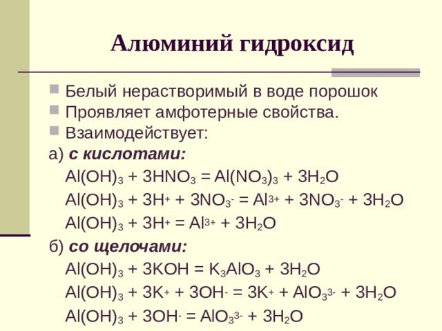 Алюминий гидроксид Белый нерастворимый в воде порошок Проявляет амфотерные свойства. Взаимодействует: а) с кислотами:  Al(OH) 3 + 3HNO 3 = Al(NO 3 ) 3 + 3H 2 O  Al(OH) 3 + 3H + + 3NO 3 - = Al 3+ + 3NO 3 - + 3H 2 O  Al(OH) 3 + 3H + = Al 3+ + 3H 2 O б) со щелочами:  Al(OH) 3 + 3 KOH = K 3 AlO 3 + 3H 2 O  Al(OH) 3 + 3 K + + 3OH - = 3K + + AlO 3 3- + 3H 2 O  Al(OH) 3 + 3OH - = AlO 3 3- + 3H 2 O