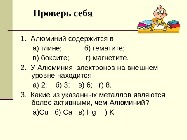 Проверь себя   1. Алюминий содержится в  а) глине; б) гематите;  в) боксите; г) магнетите. 2. У Алюминия электронов на внешнем уровне находится  а) 2; б) 3 ; в) 6 ; г) 8. 3. Какие из указанных металлов являются более активными, чем Алюминий ?  а )Cu б ) Ca в ) Hg г ) K