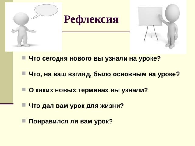 Рефлексия Что сегодня нового вы узнали на уроке?  Что, на ваш взгляд, было основным на уроке?  О каких новых терминах вы узнали?  Что дал вам урок для жизни?