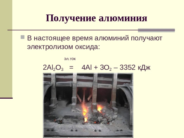 Получение алюминия В настоящее время алюминий получают электролизом оксида:   эл.ток 2 Al 2 O 3   = 4 Al + 3O 2 – 3352 кДж