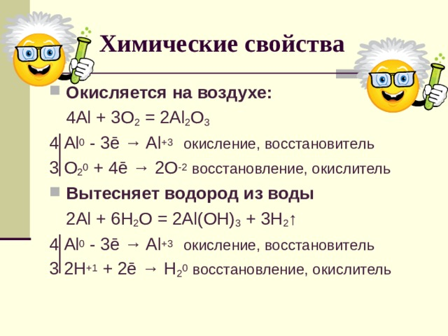 Химические свойства Окисляется на воздухе:  4 Al + 3O 2 = 2Al 2 O 3 4 Al 0 - 3 ē → Al +3  окисление, восстановитель 3 O 2 0 + 4ē → 2O -2  восстановление, окислитель Вытесняет водород из воды  2Al + 6H 2 O = 2Al(OH) 3 + 3H 2 ↑ 4 Al 0 - 3 ē → Al +3  окисление, восстановитель 3 2H +1 + 2ē → H 2 0  восстановление, окислитель