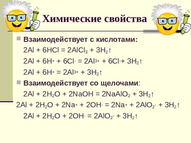 Химические свойства Взаимодействует с кислотами:  2Al + 6HCl = 2AlCl 3 + 3H 2 ↑  2Al + 6H +  + 6 Cl - = 2Al 3+ + 6Cl - + 3H 2 ↑  2Al + 6H + = 2Al 3+ + 3H 2 ↑ Взаимодействует со щелочами :  2 Al + 2H 2 O + 2NaOH = 2NaAlO 2 + 3H 2 ↑ 2Al + 2 H 2 O + 2Na + + 2OH - = 2Na + + 2AlO 2 - + 3H 2 ↑  2Al + 2 H 2 O + 2OH - = 2AlO 2 - + 3H 2 ↑
