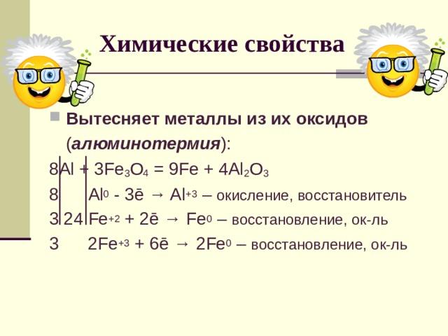 Химические свойства Вытесняет металлы из их оксидов  ( алюминотермия ): 8 Al + 3Fe 3 O 4 = 9Fe + 4Al 2 O 3 8 Al 0 - 3 ē → Al +3 – окисление, восстановитель 3 24 Fe +2 + 2ē → Fe 0 – восстановление, ок-ль 3 2 Fe +3 + 6 ē → 2 Fe 0 – восстановление, ок-ль