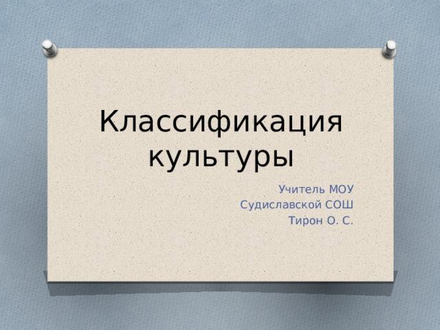 Классификация культуры Учитель МОУ  Судиславской СОШ Тирон О. С.