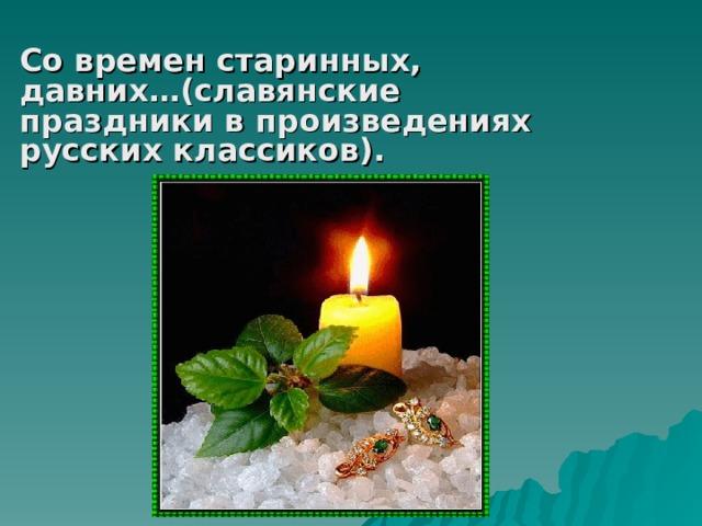 Со времен старинных, давних…(славянские праздники в произведениях русских классиков).